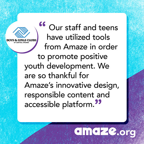 Our staff and teens have utilized tools from Amaze in order to promote positive youth development. We are so thankful for Amaze's innovative design, responsible content and accessible platform.