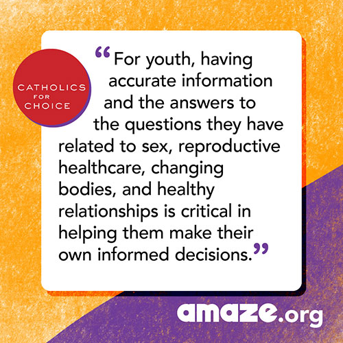 For youth, having accurate information and the answers to the questions they have related to sex,reproductive healthcare, changing bodies, and healthy relationships is critical in helping them make their own informed decisions.