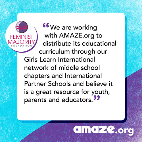 We are working with AMAZE.org to distribute its educational curriculum through our Girls Learn International network of middle school chapters and International Partner Schools and believe it is a great resource for youth, parents and educators.
