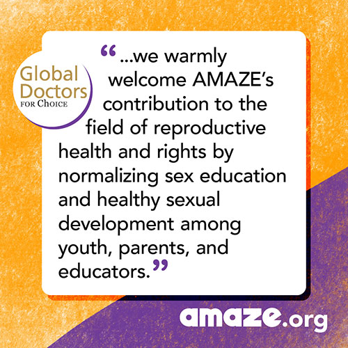 ...we warmly welcome AMAZE's contribution to the field of reproductive health and rights by normalizing sex education and healthy sexual development among youth, parents, and educators.