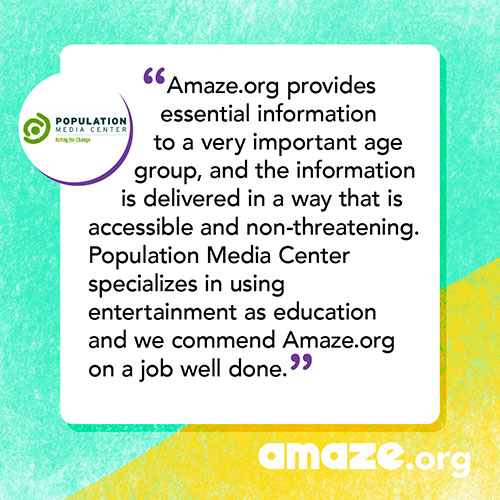 Amaze.org provides essential information to a very important age group, and the information is delivered in a way that is accessible and non-threatening. Population Media Center specializes in using entertainment as education and we commend Amaze.org on a job well done.