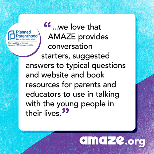 ...we love that AMAZE provides conversation starters, suggested answers to typical questions and website and book resources for parents and educators to use in talking with the young people in their lives.