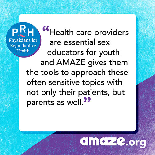 Health care providers are essential sex educators for youth and AMAZE gives them the tools to approach these often sensitive topics with not only their patients, but parents as well.