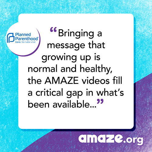 Bringing a message that growing up is normal and healthy, the AMAZE videos fill a critical gap in what's been available to young people, their parents, and educators.