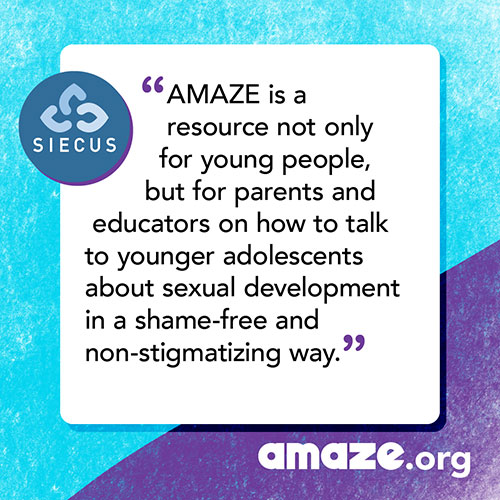 AMAZE is a resource not only for young people, but for parents and educators on how to talk to younger adolescents about sexual development in a shame-free and non-stigmatizing way.
