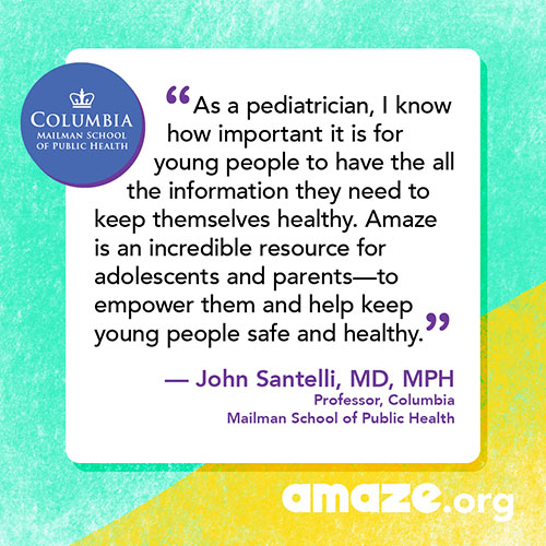 As a pediatrician, I know how important it is for young people to have the all the information they need to keep themselves healthy.  Amaze is an incredible resource for adolescents and parents - to empower them and help keep young people safe and healthy.