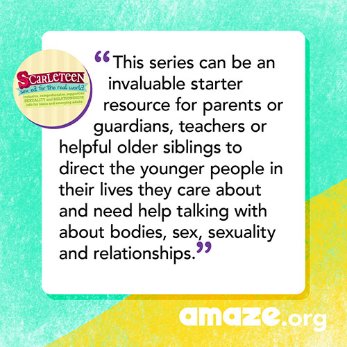 This series can be an invaluable starter resource for parents or guardians, teachers or helpful older siblings to direct the younger people in their lives they care about and need help talking with about bodies, sex, sexuality and relationships.