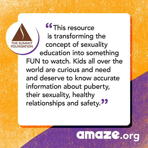 This resource is transforming the concept of sexuality education into something FUN to watch. Kids all over the world are curious and need and deserve to know accurate information about puberty, their sexuality, healthy relationships and safety.