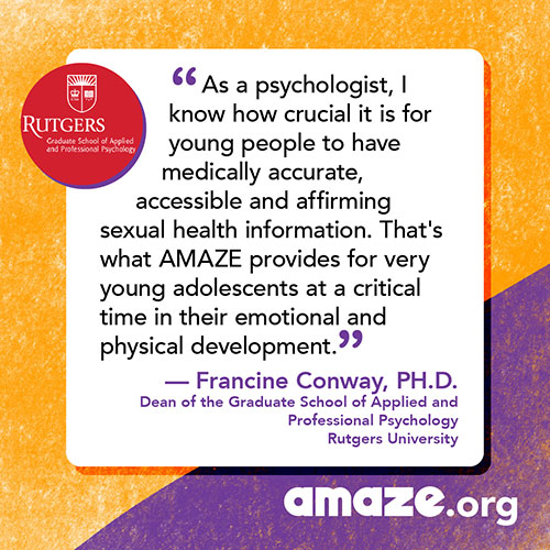 As a psychologist, I know how crucial it is for young people to have medically accurate, accessible and affirming sexual health information. That's what AMAZE provides for very young adolescents at a critical time in their emotional and physical development.